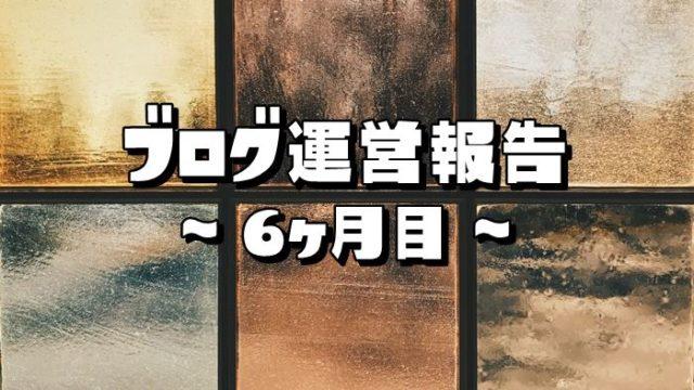 【ブログ運営報告】6ヶ月目