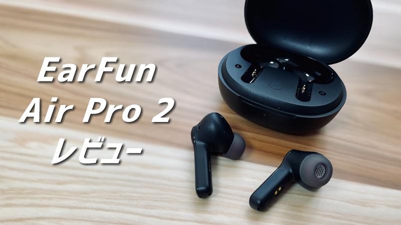 【EarFun Air Pro 2 レビュー】ノイキャンにワイヤレス充電で使い勝手が抜群